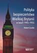 Czulda Robert - Polityka bezpieczeństwa Wielkiej Brytanii w latach 1945-1955
