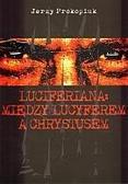 Jerzy Prokopiuk - Luciferiana: między Lucyferem a Chrystusem