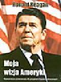 Reagan R. - Moja wizja Ameryki. Najważniejsze przemówienia 40. prezydenta Stanów Zjednoczonych