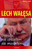 Bolesław Lizęga - Lech Wałęsa. Danuto, nie chciałem, ale musiałem