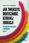 Sawiński Piotr Julian - Jak zwiększyć skuteczność szkolnej edukacji. Poradnik dla nauczycieli i edukatorów. Część 2