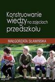 Małgorzata Sławińska - Konstruowanie wiedzy na zajęciach w przedszkolu