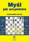 Aleksander Kotow - Szachy. Myśl jak arcymistrz