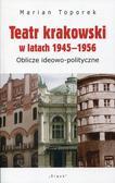 Toporek Marian - Teatr krakowski w latach 1945-1956. Oblicze ideowo-polityczne