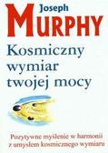 Murphy Joseph - Kosmiczny wymiar twojej mocy. Pozytywne myślenie w harmonii z umysłem kosmicznego wymiaru