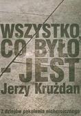 Krużdan Jerzy - Wszystko co było jest. Z dziejów pokolenia nieheroicznego