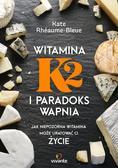 Rhéaume-Bleue Kate - Witamina K2 i paradoks wapnia. Jak niepozorna witamina może uratować ci życie