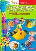 Opracowanie zbiorowe - Ozdoby Wielkanocne. Polska Tradycja