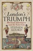 Alford Stephen - London`s Triumph. Merchant Adventurers and the Tudor City
