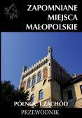 praca zbiorowa - Zapomniane miejsca Małopolskie. Północ i zachód