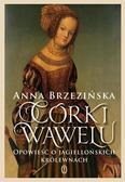 Anna Brzezińska - Córki Wawelu. Opowieść o jagiellońskich królewnach
