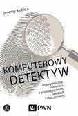 Kubica Jeremy - Komputerowy detektyw. Algorytmiczna opowieść o przestępstwach, spiskach i obliczeniach.