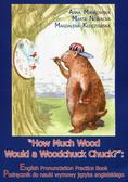 Mańkowska Anna, Nowacka Marta, Kłoczowska Magdalena - How Much Wood Would a Woodchuck Chuck + CD. Podręcznik do nauki wymowy języka angielskiego