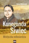 Matusiak Anna - Kunegunda Siwiec. Mistyczka miłosierdzia