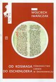 Iwańczak Wojciech - Od Kosmasa do Eschenloera. Piśmiennictwo czeskie w średnniowieczu