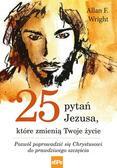 Wright Allan F. - 25 pytań Jezusa które zmienią Twoje życie. Pozwól poprowadzić się Chrystusowi do prawdziwego szcześcia