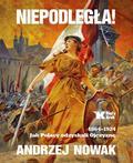 Nowak Andrzej - Niepodległa!. 1864-1924. Jak Polacy odzyskali Ojczyznę