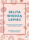Michael Mosley - Jelita wiedzą lepiej. Jak zrewolucjonizować...