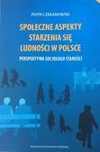 Czekanowski Piotr - Społeczne aspekty starzenia się ludności w Polsce. Perspektywa socjologii starości