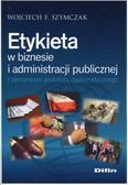 Szymczak Wojciech F. - Etykieta w biznesie i administracji publicznej z elementami protokołu dyplomatycznego