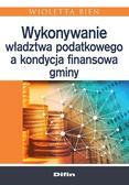 Bień Wioletta - Wykonywanie władztwa podatkowego a kondycja finansowa gminy