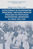 Marcysiak Małgorzata - Kształtowanie się pielęgniarstwa społecznego jako działu medycyny społecznej na przykładzie województwa lwowskiego w latacg 1929-1939