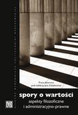 red.Zubelewicz J. (praca zbiorowa) - Spory o wartości. Aspekty filozoficzne i administracyjno-prawne