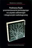 Podstawy fizyki promieniowania jonizującego na użytek radioterapii i diagnostyki radiologicznej, oprawa miękka