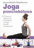 Jakubik-Hajdukiewicz Joanna - Joga przeciwbólowa. Ćwiczenia jako forma profilaktyki i terapii chorób zawodowych