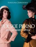 Karolina Żebrowska - Polskie piękno. Sto lat mody i stylu