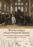 Szlajfer Henryk - Współtwórcy atlantyckiego świata. Nowi chrześcijanie i Żydzi w gospodarce kolonialnej Ameryki Łacińskiej XVI–XVII wieku