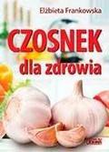 Elżbieta Frankowska - Czosnek dla zdrowia. Żywienie medyczne