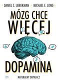 Lieberman Daniel Z., Long Michael E. - Mózg chce więcej. Dopamina. Naturalny dopalacz.