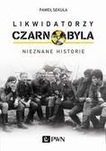 Sekuła Paweł - Likwidatorzy Czarnobyla. Nieznane historie