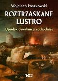 Roszkowski Wojciech - Roztrzaskane lustro. Upadek cywilizacji zachodniej