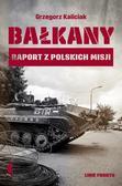 Grzegorz Kaliciak - Bałkany. Raport z polskich misji