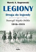 Koprowski Marek A. - Legiony - droga do legendy. Tworzyli Wojsko Polskie 1916-1918