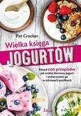 Crocker Pat - Wielka księga jogurtów Ponad 200 przepisów jak zrobić domowy jogurt i wykorzystać go w zdrowych posiłkach