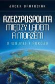 Jacek Bartosiak - Rzeczpospolita między lądem a morzem