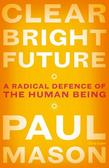 Mason Paul - Clear Bright Future. A Radical Defence of the Human Being