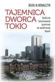 Kowalczyk Beata M. - Tajemnica Dworca Tokio. Społeczne konstruowanie przestrzeni we współczesnej Japonii