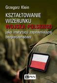 Klein Grzegorz - Kształtowanie wizerunku Wojska Polskiego jako instytucji zapewniającej bezpieczeństwo