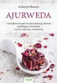 Shunya Acharya - Ajurweda. kompletna recepta na optymalizację zdrowia, zapobieganie chorobom i życie z radością i witalnością