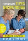 Mirzyńska Lucyna - Pierwsza pomoc w nauce macierzyństwa. Sprawdzone rady położnej rodzinnej