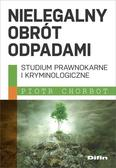 Chorbot Piotr - Nielegalny obrót odpadami. Studium prawnokarne i kryminologiczne
