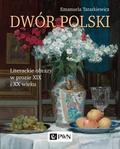 Tatarkiewicz Emanuela - Dwór polski.. Literackie obrazy w prozie XIX i XX wieku
