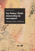 Tomczok Marta - Czy Polacy i Żydzi nienawidzą się nawzajem?. Literatura jako mediacja