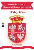 Wypych Jerzy - Ostatnie stulecie Pierwszej Rzeczypospolitej 1696-1796
