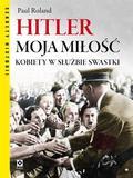 Paul Ronald - Hitler moja miłość. Kobiety w służbie swastyki