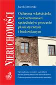 Jacek Jaworski - Ochrona właściciela nieruchomości sąsiedniej w procesie planistycznym i budowlanym
